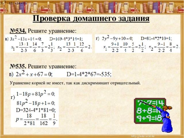 Проверка домашнего задания  № 534. Решите уравнение:  № 535. Решите уравнение: Уравнение корней не имеет, так как дискриминант отрицательный.
