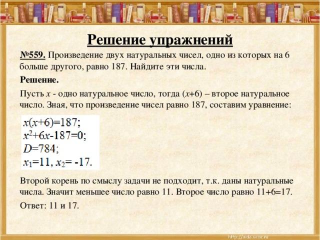Решение упражнений № 559. Произведение двух натуральных чисел, одно из которых на 6 больше другого, равно 187. Найдите эти числа. Решение. Пусть х - одно натуральное число, тогда ( х +6) – второе натуральное число. Зная, что произведение чисел равно 187, составим уравнение: Второй корень по смыслу задачи не подходит, т.к. даны натуральные числа. Значит меньшее число равно 11. Второе число равно 11+6=17. Ответ: 11 и 17.