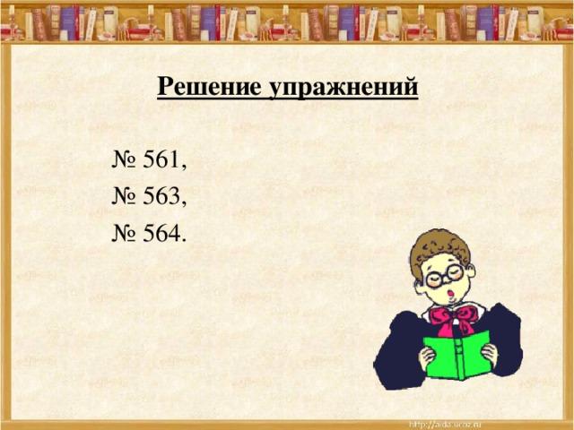 Решение упражнений № 561, № 563, № 564.