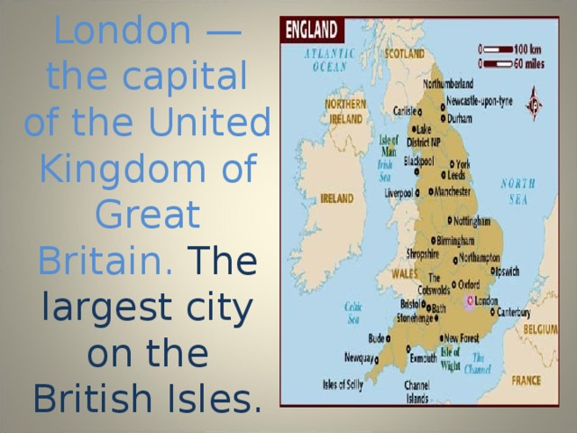 London — the capital of the United Kingdom of Great Britain. The largest city on the British Isles.