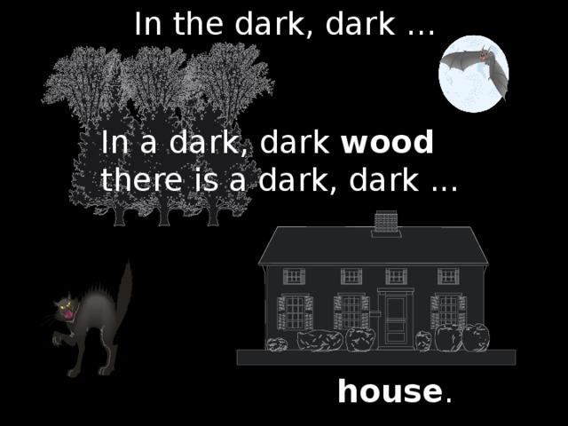 In the dark, dark … In a dark, dark wood there is a dark, dark ... house .