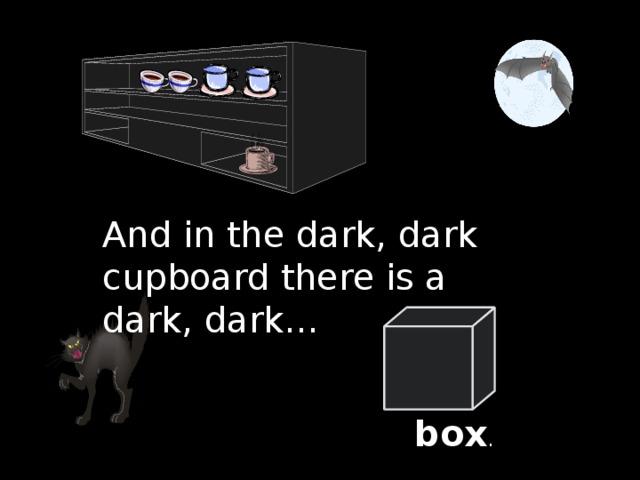 And in the dark, dark cupboard there is a dark, dark … box .