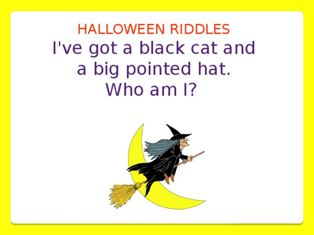 HALLOWEEN RIDDLES I've got a black cat and  a big pointed hat. Who am I?