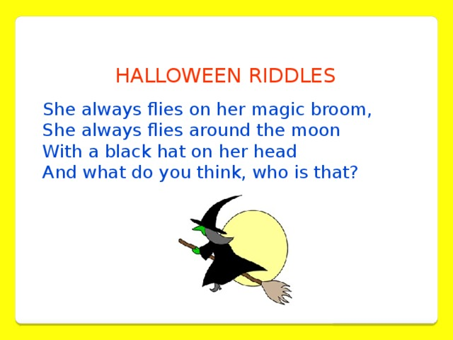 HALLOWEEN RIDDLES  She always flies on her magic broom,  She always flies around the moon  With a black hat on her head  And what do you think, who is that?