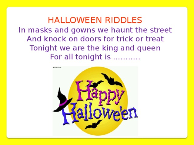 HALLOWEEN RIDDLES In masks and gowns we haunt the street  And knock on doors for trick or treat  Tonight we are the king and queen  For all tonight is ………..