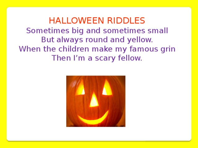 HALLOWEEN RIDDLES Sometimes big and sometimes small  But always round and yellow.  When the children make my famous grin  Then I'm a scary fellow.