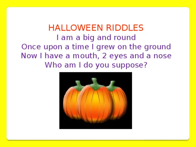 HALLOWEEN RIDDLES I am a big and round  Once upon a time I grew on the ground  Now I have a mouth, 2 eyes and a nose  Who am I do you suppose?