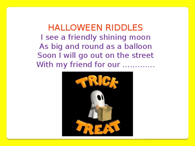 HALLOWEEN RIDDLES I see a friendly shining moon  As big and round as a balloon  Soon I will go out on the street  With my friend for our ………….