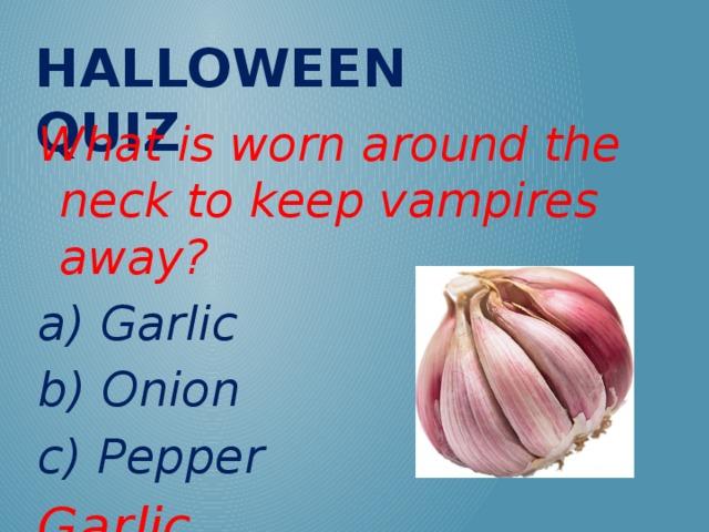 Halloween QUIZ What is worn around the neck to keep vampires away? a) Garlic b) Onion c) Pepper Garlic