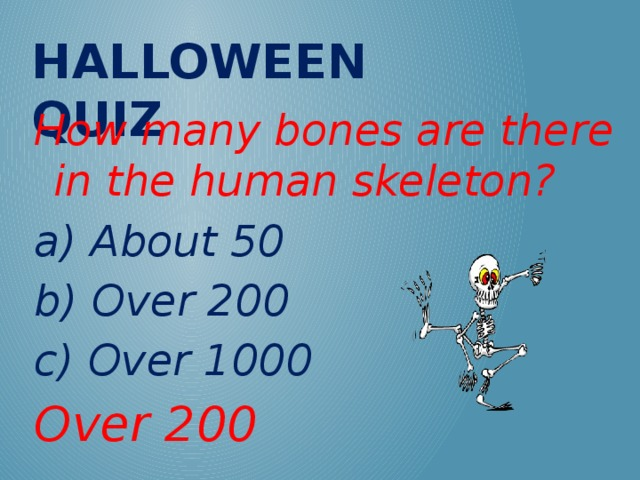 Halloween QUIZ How many bones are there in the human skeleton? a) About 50 b) Over 200 c) Over 1000 Over 200