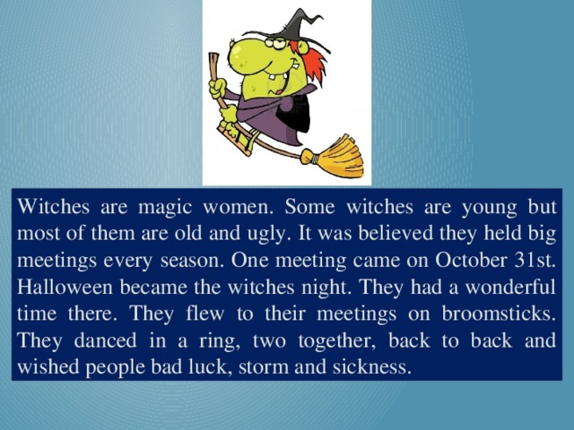 Witches are magic women. Some witches are young but most of them are old and ugly. It was believed they held big meetings every season. One meeting came on October 31st. Halloween became the witches night. They had a wonderful time there. They flew to their meetings on broomsticks. They danced in a ring, two together, back to back and wished people bad luck, storm and sickness.