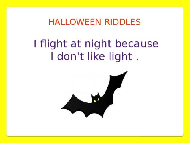HALLOWEEN RIDDLES  I flight at night because  I don't like light .