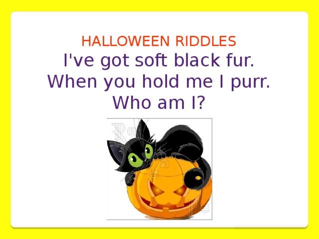 HALLOWEEN RIDDLES  I've got soft black fur. When you hold me I purr.  Who am I?