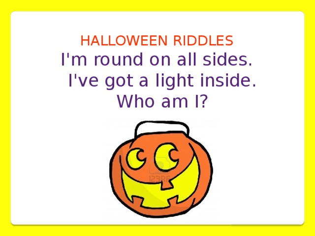 HALLOWEEN RIDDLES  I'm round on all sides.  I've got a light inside.  Who am I?