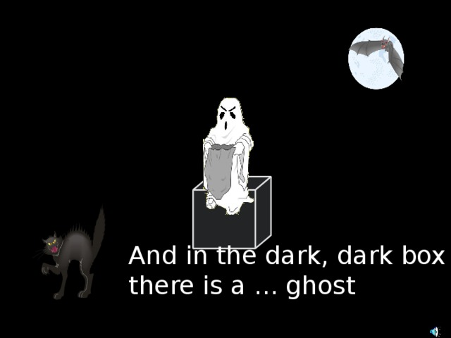 And in the dark, dark box there is a ... ghost