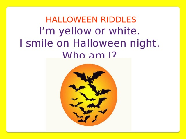 HALLOWEEN RIDDLES I'm yellow or white. I smile on Halloween night. Who am I?