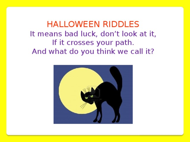 HALLOWEEN RIDDLES It means bad luck, don't look at it,  If it crosses your path.  And what do you think we call it?