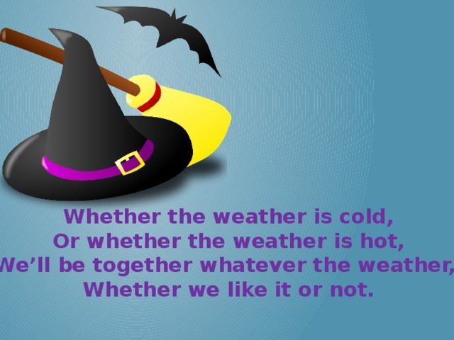 Whether the weather is cold, Or whether the weather is hot, We'll be together whatever the weather, Whether we like it or not.