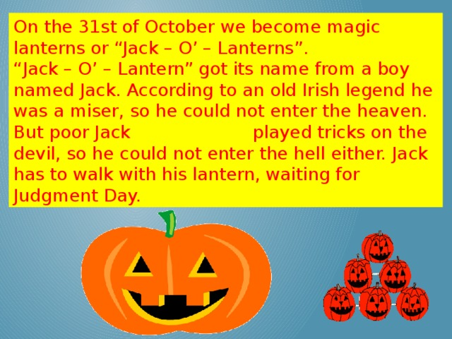 "On the 31st of October we become magic lanterns or ""Jack – O' – Lanterns"". "" Jack – O' – Lantern"" got its name from a boy named Jack. According to an old Irish legend he was a miser, so he could not enter the heaven. But poor Jack played tricks on the devil, so he could not enter the hell either. Jack has to walk with his lantern, waiting for Judgment Day."