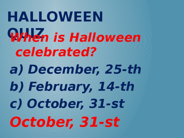 Halloween QUIZ When is Halloween celebrated? a) December, 25-th b) February, 14-th c) October, 31-st October, 31-st