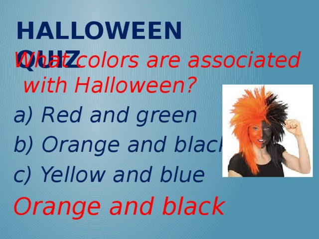 Halloween QUIZ What colors are associated with Halloween? a) Red and green b) Orange and black c) Yellow and blue Orange and black