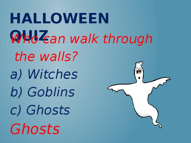 Halloween QUIZ Who can walk through  the walls? a) Witches b) Goblins c) Ghosts Ghosts