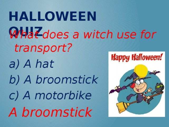 Halloween QUIZ What does a witch use for transport? a) A hat b) A broomstick c) A motorbike A broomstick