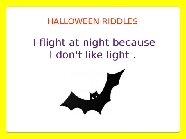 HALLOWEEN RIDDLES  I flight at night because  I don't like light .