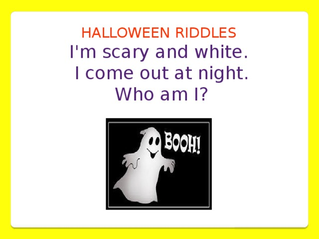 HALLOWEEN RIDDLES  I'm scary and white.  I come out at night.  Who am I?