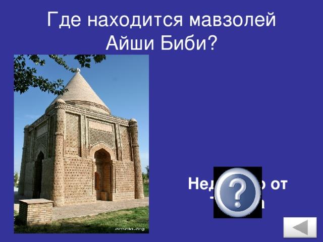 Где находится мавзолей Айши Биби? Недалеко от Тараза