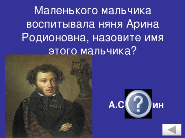 Маленького мальчика воспитывала няня Арина Родионовна, назовите имя этого мальчика? А.С.Пушкин