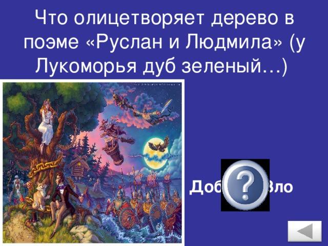 Что олицетворяет дерево в поэме «Руслан и Людмила» (у Лукоморья дуб зеленый…) Добро и Зло
