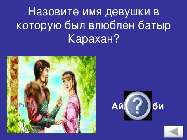 Назовите имя девушки в которую был влюблен батыр Карахан? Айша Биби