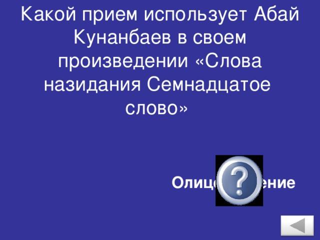 Какой прием использует Абай Кунанбаев в своем произведении «Слова назидания Семнадцатое слово» Олицетворение