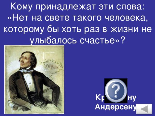 Кому принадлежат эти слова: «Нет на свете такого человека, которому бы хоть раз в жизни не улыбалось счастье»? Хансу Кристиану Андерсену