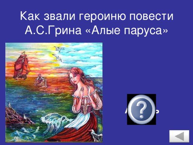 Как звали героиню повести А.С.Грина «Алые паруса» Ассоль