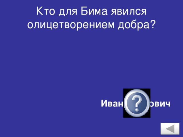 Кто для Бима явился олицетворением добра? Иван Иванович