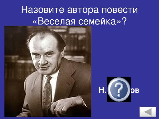 Назовите автора повести «Веселая семейка»? Н.Н.Носов