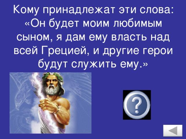 Кому принадлежат эти слова: «Он будет моим любимым сыном, я дам ему власть над всей Грецией, и другие герои будут служить ему.» Зевсу