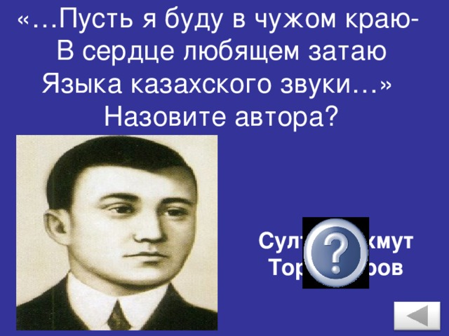 «…Пусть я буду в чужом краю-  В сердце любящем затаю  Языка казахского звуки…»  Назовите автора? Султанмахмут Торайгыров
