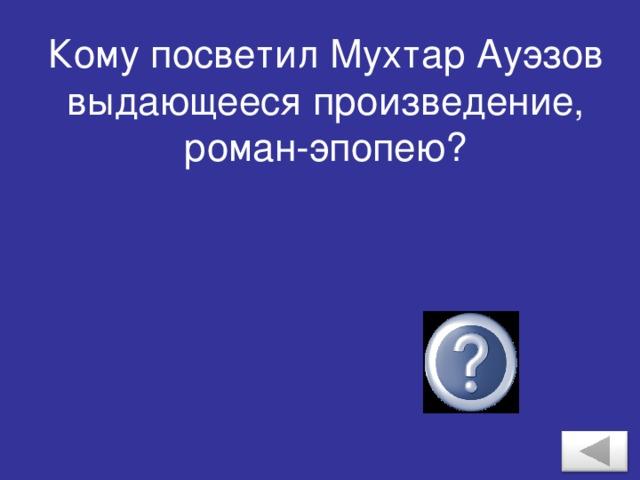 Кому посветил Мухтар Ауэзов выдающееся произведение, роман-эпопею? Абаю