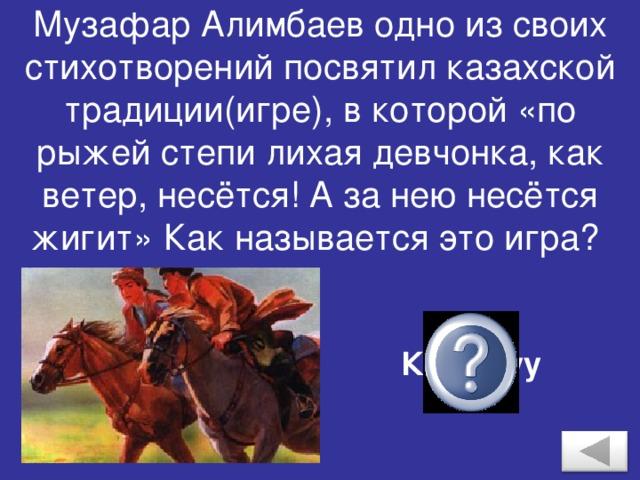 Музафар Алимбаев одно из своих стихотворений посвятил казахской традиции(игре), в которой «по рыжей степи лихая девчонка, как ветер, несётся! А за нею несётся жигит» Как называется это игра? Кыз- куу