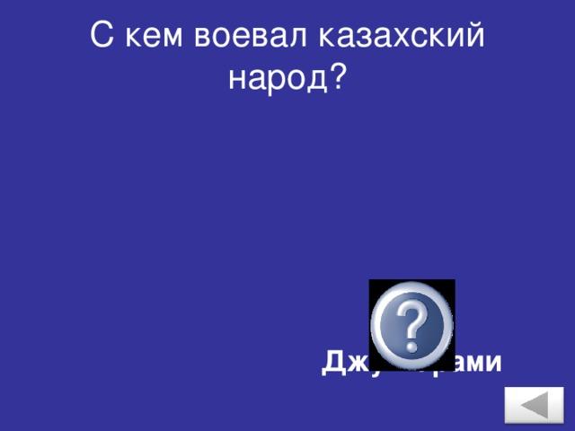 С кем воевал казахский народ? С Джунгарами