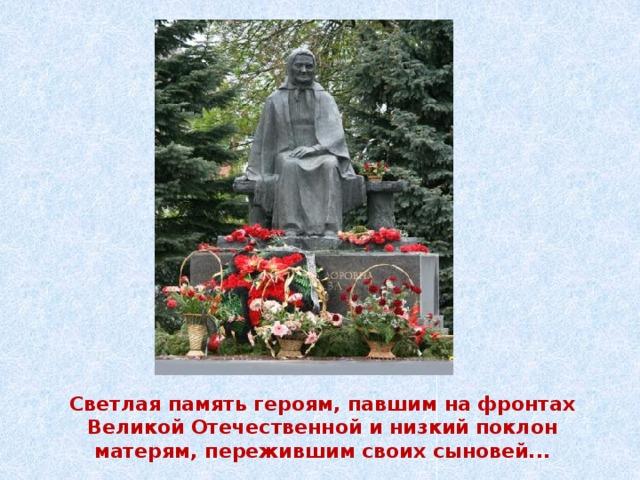 Светлая память героям, павшим на фронтах Великой Отечественной и низкий поклон матерям, пережившим своих сыновей...