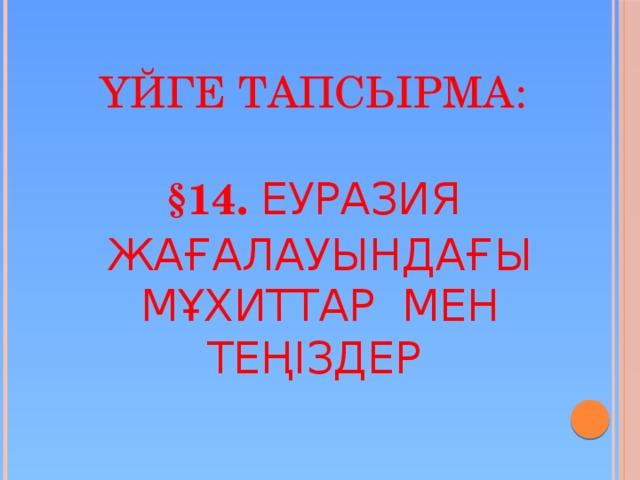 Үйге тапсырма:    §14. Еуразия жағалауындағы мұхиттар мен теңіздер