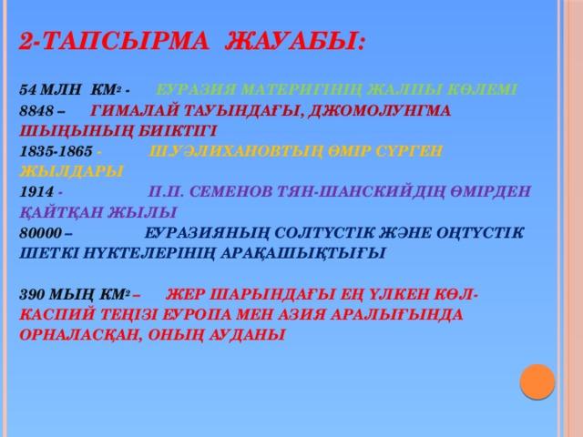 2-тапсырма жауабы:   54 млн км 2 - Еуразия материгінің жалпы көлемі  8848 – Гималай тауындағы, джомолунгма шыңының биіктігі  1835-1865 - Ш.Уәлихановтың өмір сүрген жылдары  1914 - П.П. Семенов Тян-Шанскийдің өмірден қайтқан жылы  80000  – Еуразияның солтүстік және оңтүстік шеткі нүктелерінің арақашықтығы   390 мың км 2 – Жер шарындағы ең үлкен көл-Каспий теңізі Еуропа мен Азия аралығында орналасқан, оның ауданы