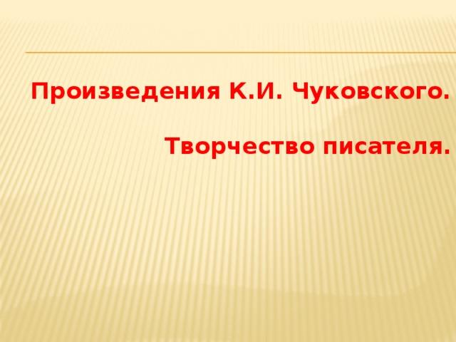 Произведения К.И. Чуковского.   Творчество писателя.