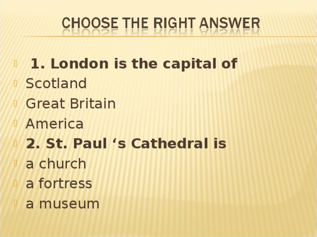 1. London is the capital of Scotland Great Britain America 2. St. Paul 's Cathedral is a church a fortress a museum