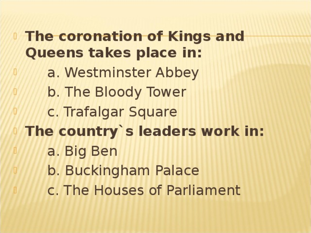The coronation of Kings and Queens takes place in:  a. Westminster Abbey  b. The Bloody Tower  c. Trafalgar Square The country`s leaders work in:  a. Big Ben  b. Buckingham Palace  c. The Houses of Parliament