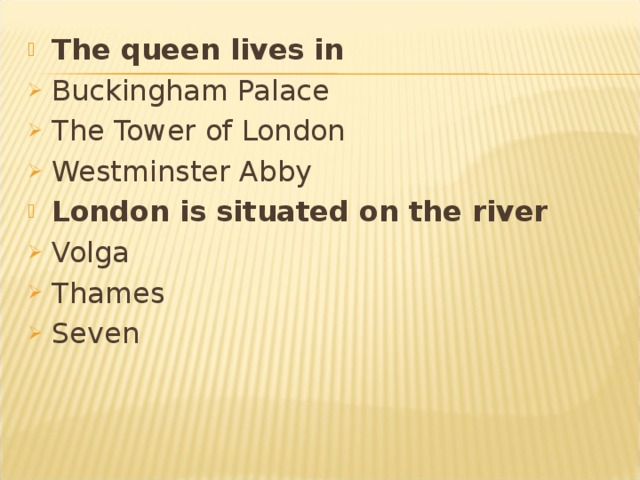 The queen lives in  Buckingham Palace The Tower of London Westminster Abby London is situated on the river Volga Thames Seven